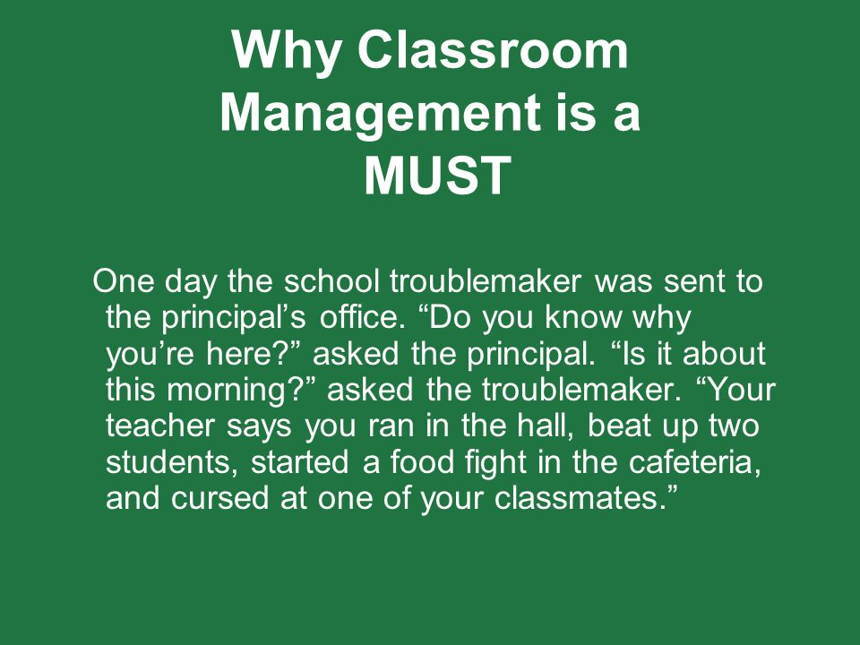 """Why Classroom Management is a MUST One day the school troublemaker was sent to the principal's office. """"Do you know why you're here?"""" asked the princi"""