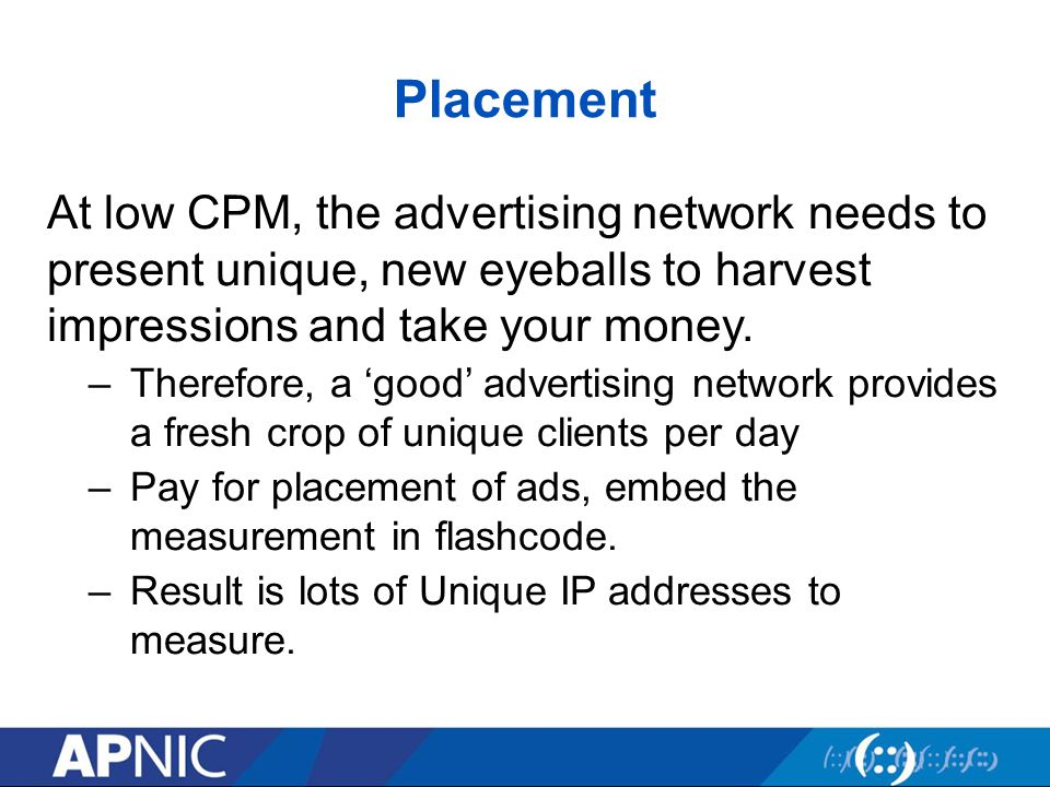 Placement At low CPM, the advertising network needs to present unique, new eyeballs to harvest impressions and take your money.