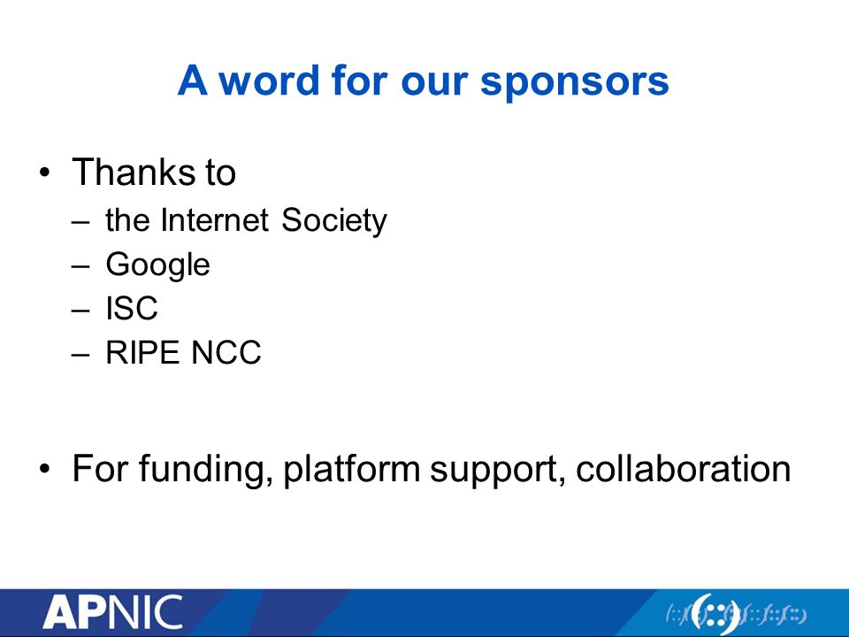 A word for our sponsors Thanks to –the Internet Society –Google –ISC –RIPE NCC For funding, platform support, collaboration