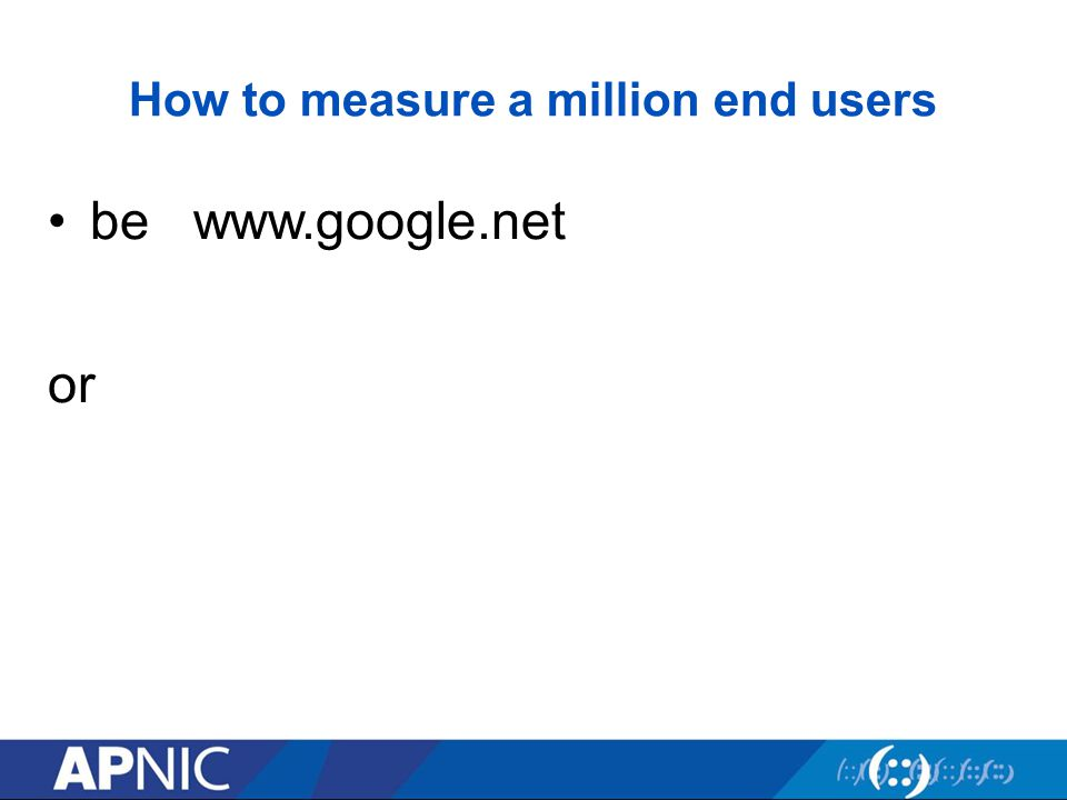 How to measure a million end users be www.google.net or