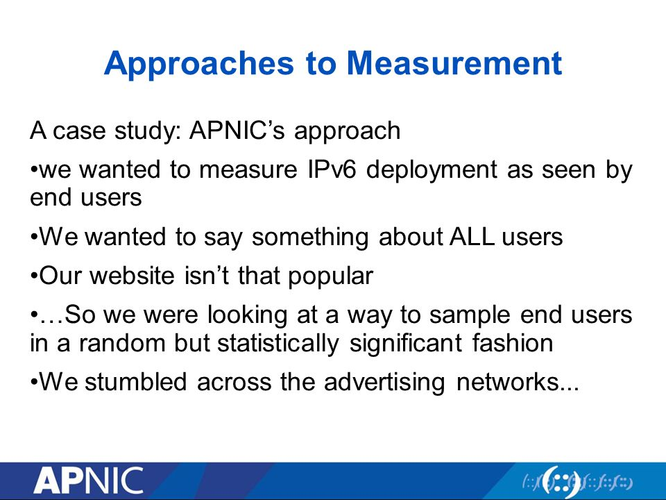 Approaches to Measurement A case study: APNIC's approach we wanted to measure IPv6 deployment as seen by end users We wanted to say something about ALL users Our website isn't that popular …So we were looking at a way to sample end users in a random but statistically significant fashion We stumbled across the advertising networks...