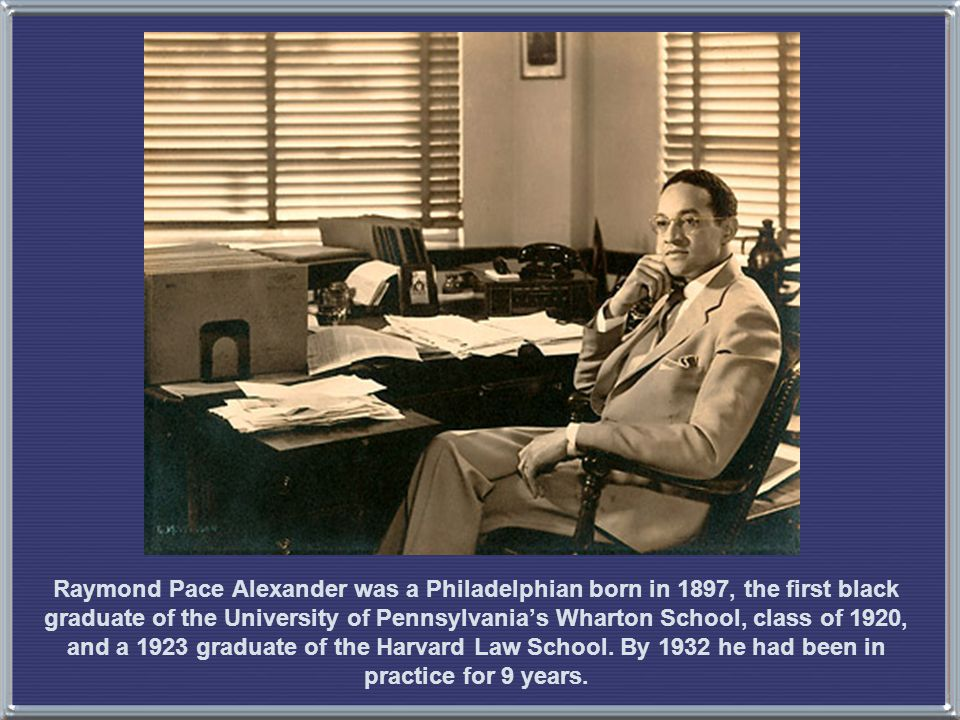 Raymond Pace Alexander was a Philadelphian born in 1897, the first black graduate of the University of Pennsylvania's Wharton School, class of 1920, and a 1923 graduate of the Harvard Law School.