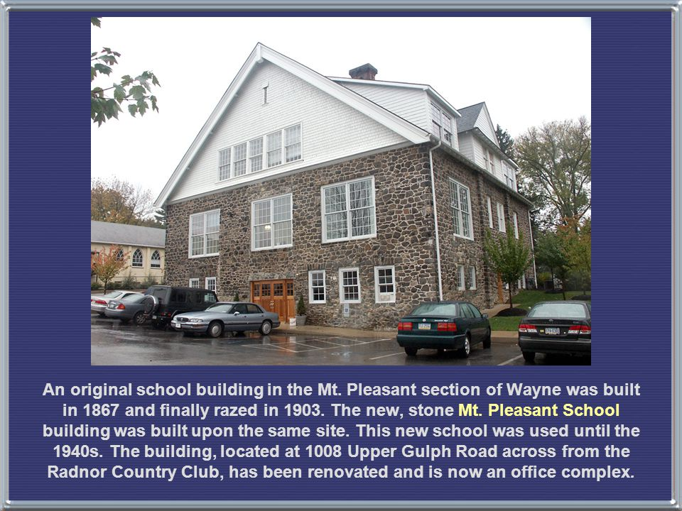 An original school building in the Mt. Pleasant section of Wayne was built in 1867 and finally razed in 1903. The new, stone Mt. Pleasant School build