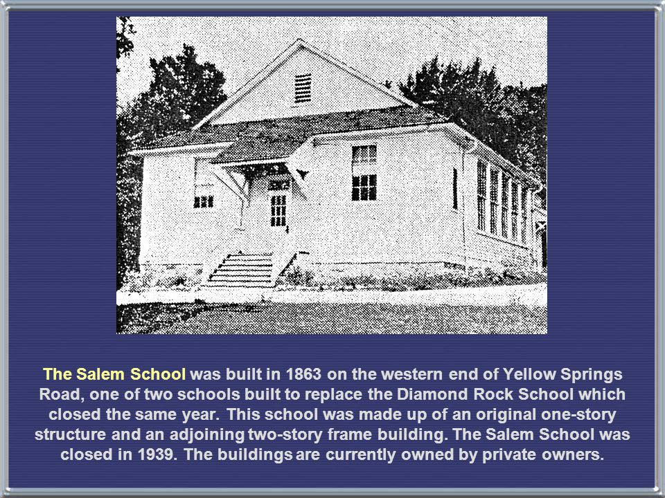 The Salem School was built in 1863 on the western end of Yellow Springs Road, one of two schools built to replace the Diamond Rock School which closed the same year.
