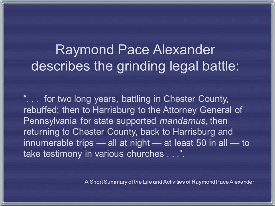 """Raymond Pace Alexander describes the grinding legal battle: """"... for two long years, battling in Chester County, rebuffed; then to Harrisburg to the A"""