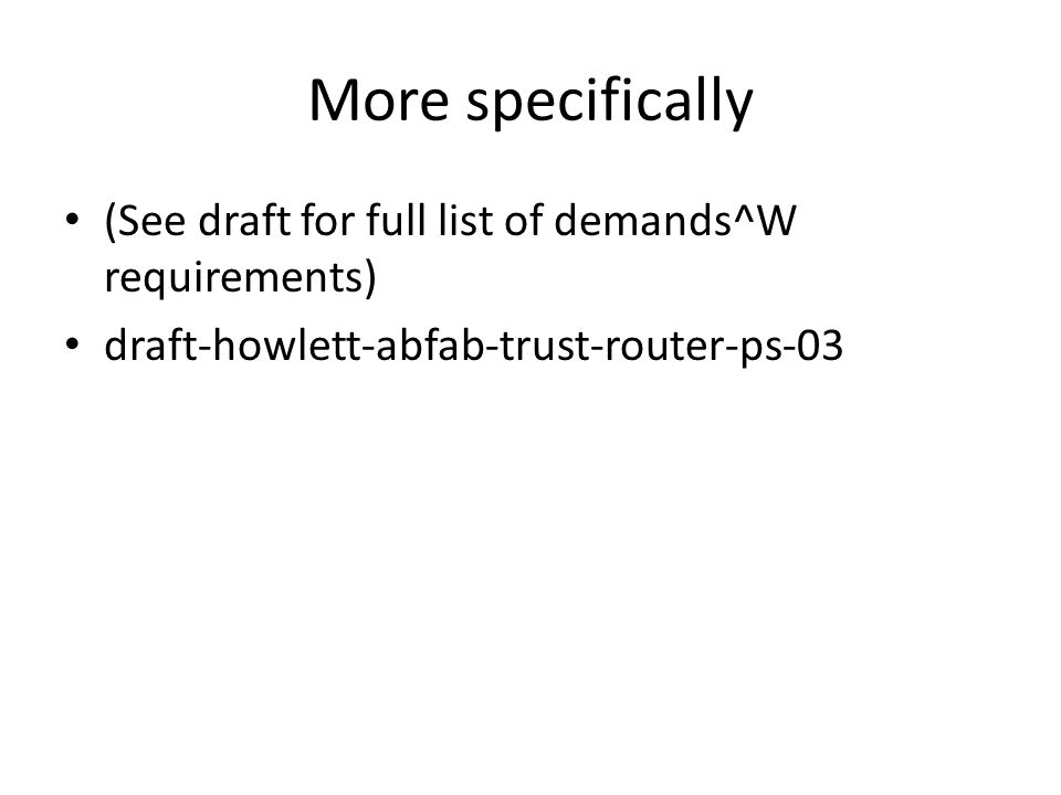 More specifically (See draft for full list of demands^W requirements) draft-howlett-abfab-trust-router-ps-03