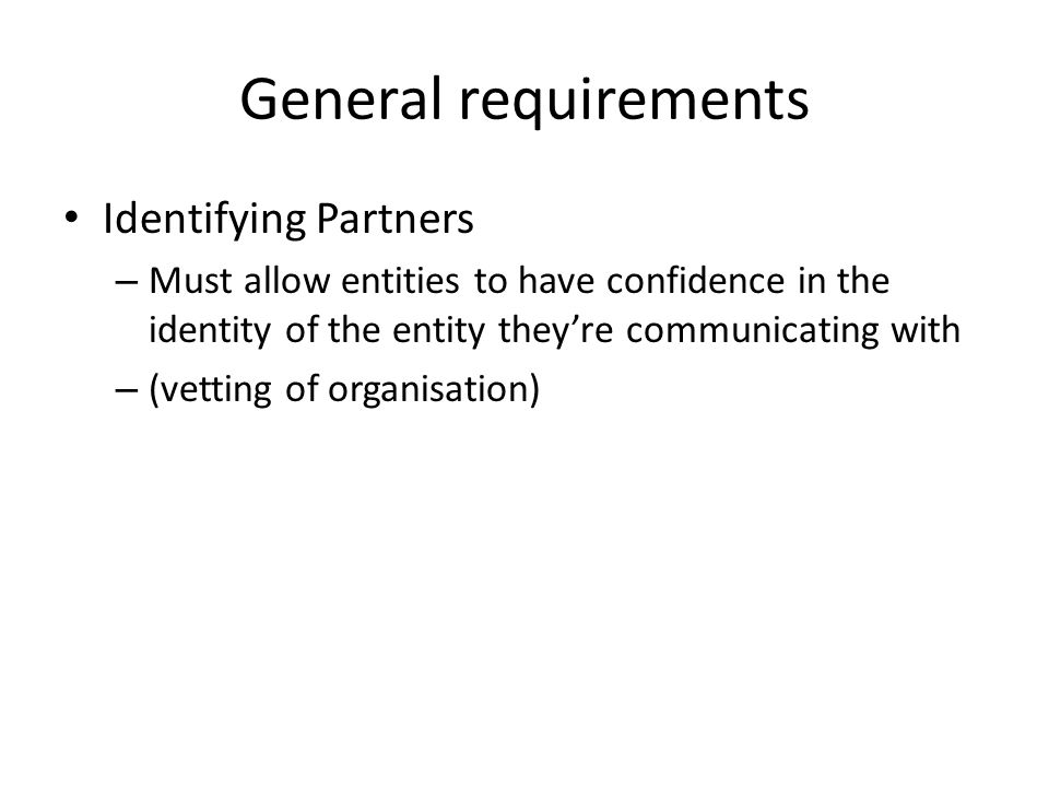 General requirements Identifying Partners – Must allow entities to have confidence in the identity of the entity they're communicating with – (vetting of organisation)