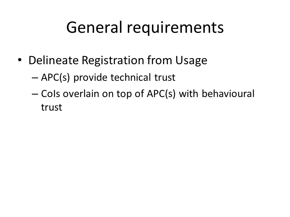 General requirements Delineate Registration from Usage – APC(s) provide technical trust – CoIs overlain on top of APC(s) with behavioural trust