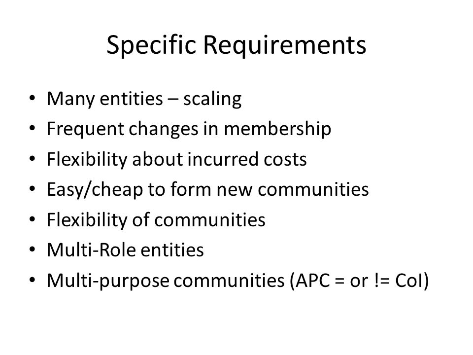 Specific Requirements Many entities – scaling Frequent changes in membership Flexibility about incurred costs Easy/cheap to form new communities Flexibility of communities Multi-Role entities Multi-purpose communities (APC = or != CoI)