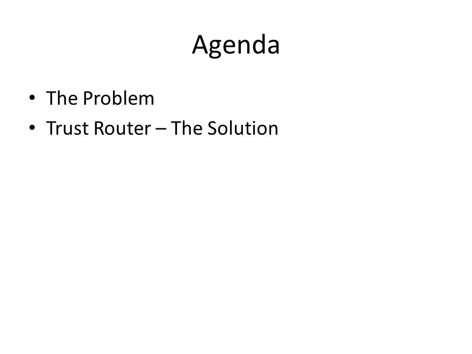 Agenda The Problem Trust Router – The Solution