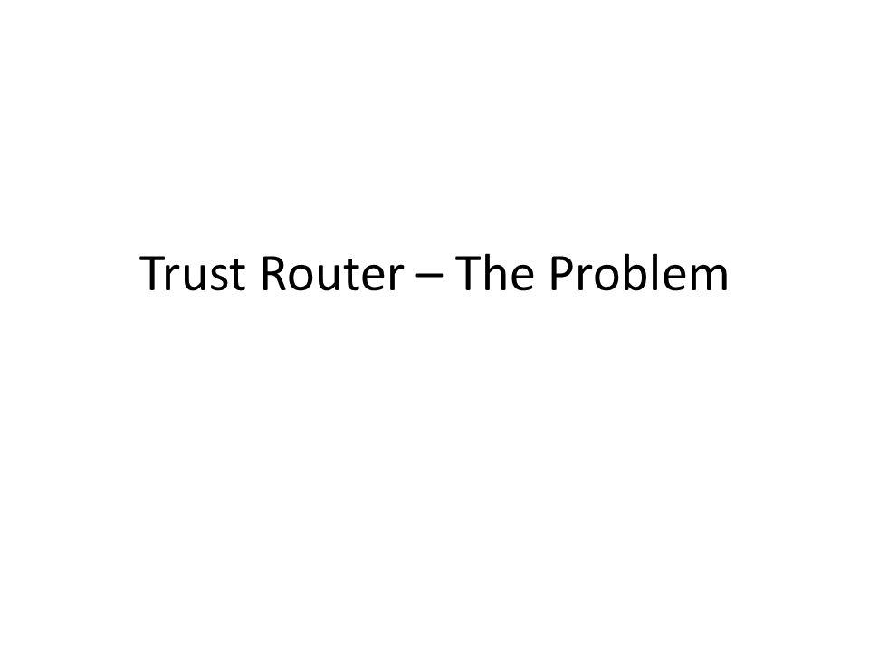 Trust Router – The Problem