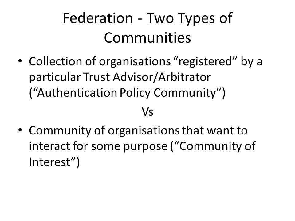 Federation - Two Types of Communities Collection of organisations registered by a particular Trust Advisor/Arbitrator ( Authentication Policy Community ) Vs Community of organisations that want to interact for some purpose ( Community of Interest )