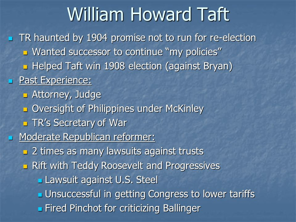 William Howard Taft TR haunted by 1904 promise not to run for re-election TR haunted by 1904 promise not to run for re-election Wanted successor to continue my policies Wanted successor to continue my policies Helped Taft win 1908 election (against Bryan) Helped Taft win 1908 election (against Bryan) Past Experience: Past Experience: Attorney, Judge Attorney, Judge Oversight of Philippines under McKinley Oversight of Philippines under McKinley TR's Secretary of War TR's Secretary of War Moderate Republican reformer: Moderate Republican reformer: 2 times as many lawsuits against trusts 2 times as many lawsuits against trusts Rift with Teddy Roosevelt and Progressives Rift with Teddy Roosevelt and Progressives Lawsuit against U.S.