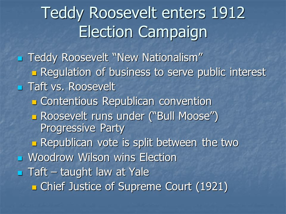 Teddy Roosevelt enters 1912 Election Campaign Teddy Roosevelt New Nationalism Teddy Roosevelt New Nationalism Regulation of business to serve public interest Regulation of business to serve public interest Taft vs.