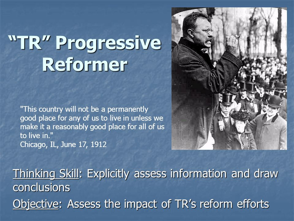 TR Progressive Reformer Thinking Skill: Explicitly assess information and draw conclusions Objective: Assess the impact of TR's reform efforts This country will not be a permanently good place for any of us to live in unless we make it a reasonably good place for all of us to live in. Chicago, IL, June 17, 1912
