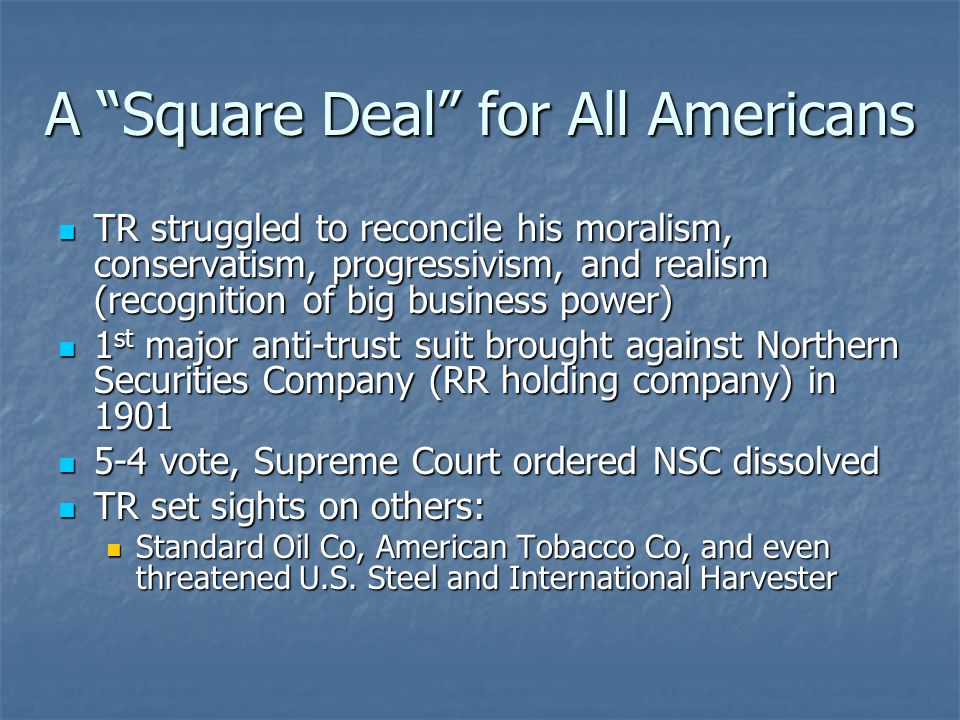 A Square Deal for All Americans TR struggled to reconcile his moralism, conservatism, progressivism, and realism (recognition of big business power) TR struggled to reconcile his moralism, conservatism, progressivism, and realism (recognition of big business power) 1 st major anti-trust suit brought against Northern Securities Company (RR holding company) in 1901 1 st major anti-trust suit brought against Northern Securities Company (RR holding company) in 1901 5-4 vote, Supreme Court ordered NSC dissolved 5-4 vote, Supreme Court ordered NSC dissolved TR set sights on others: TR set sights on others: Standard Oil Co, American Tobacco Co, and even threatened U.S.