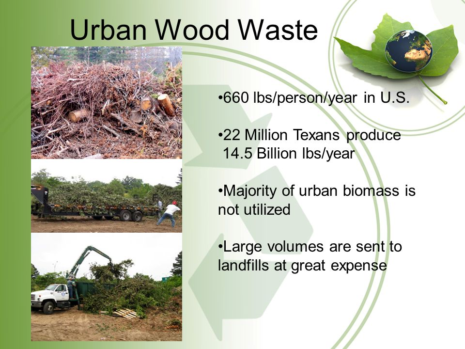 Utilizing Urban Biomass Using urban biomass for Bio-energy production conserves valuable landfill space Saves disposal expense and provides income to cities/counties