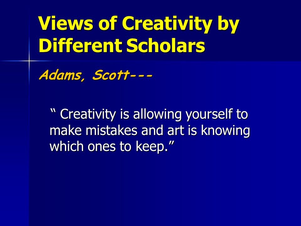 """Views of Creativity by Different Scholars Adams, Scott--- """" Creativity is allowing yourself to make mistakes and art is knowing which ones to keep."""" """""""