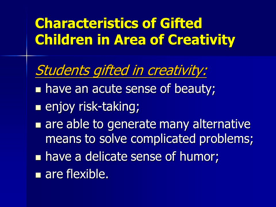 Characteristics of Gifted Children in Area of Creativity Students gifted in creativity: have an acute sense of beauty; have an acute sense of beauty; enjoy risk-taking; enjoy risk-taking; are able to generate many alternative means to solve complicated problems; are able to generate many alternative means to solve complicated problems; have a delicate sense of humor; have a delicate sense of humor; are flexible.