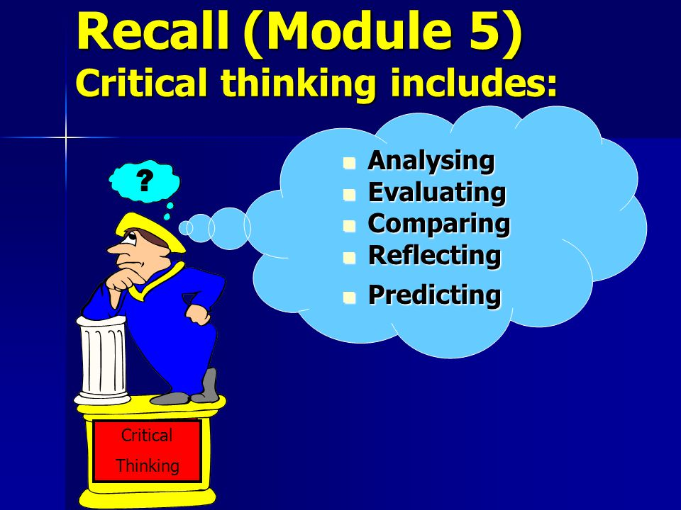 Recall (Module 5) Critical thinking includes: Critical Thinking ? Analysing Analysing Evaluating Evaluating Comparing Comparing Reflecting Reflecting