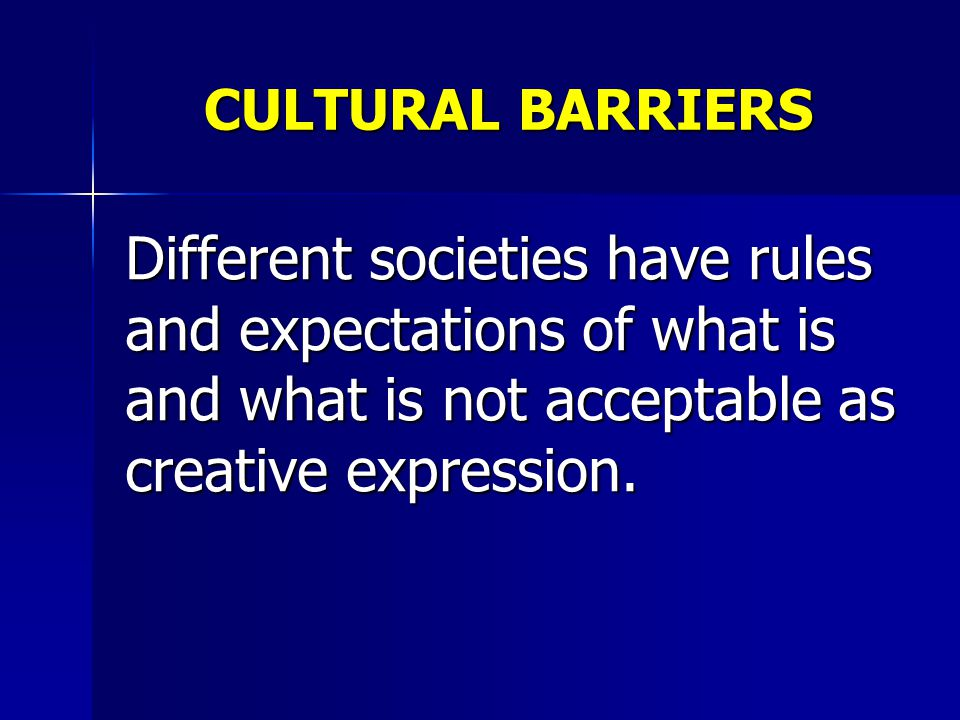 CULTURAL BARRIERS Different societies have rules and expectations of what is and what is not acceptable as creative expression.