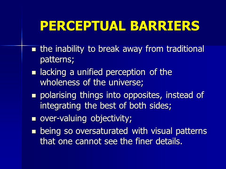 PERCEPTUAL BARRIERS the inability to break away from traditional patterns; the inability to break away from traditional patterns; lacking a unified pe