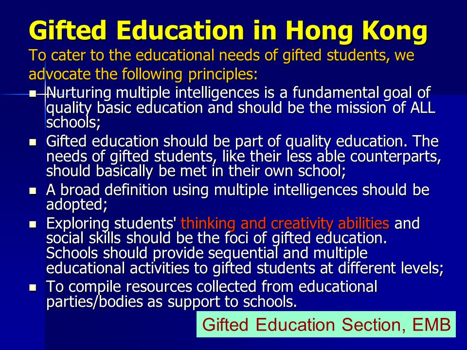 Gifted Education in Hong Kong To cater to the educational needs of gifted students, we advocate the following principles: Nurturing multiple intelligences is a fundamental goal of quality basic education and should be the mission of ALL schools; Nurturing multiple intelligences is a fundamental goal of quality basic education and should be the mission of ALL schools; Gifted education should be part of quality education.