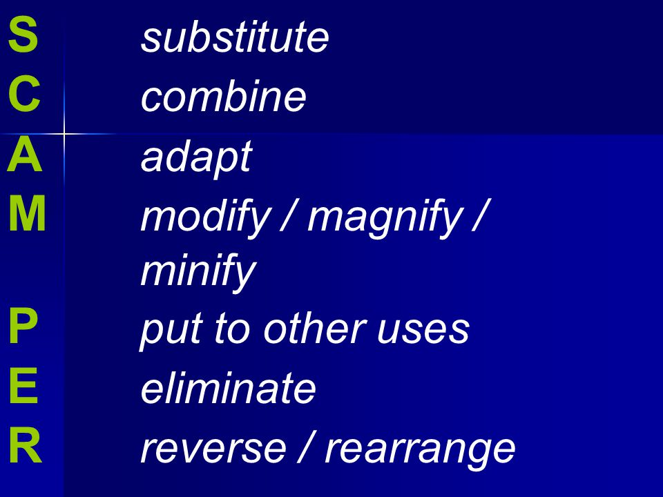 S substitute C combine A adapt M modify / magnify / minify P put to other uses E eliminate R reverse / rearrange