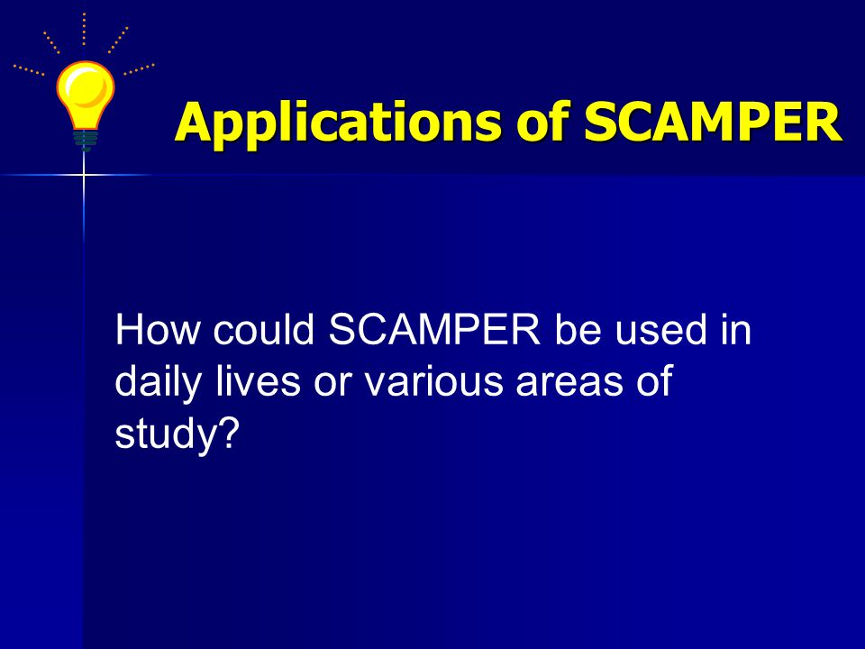 Applications of SCAMPER How could SCAMPER be used in daily lives or various areas of study?