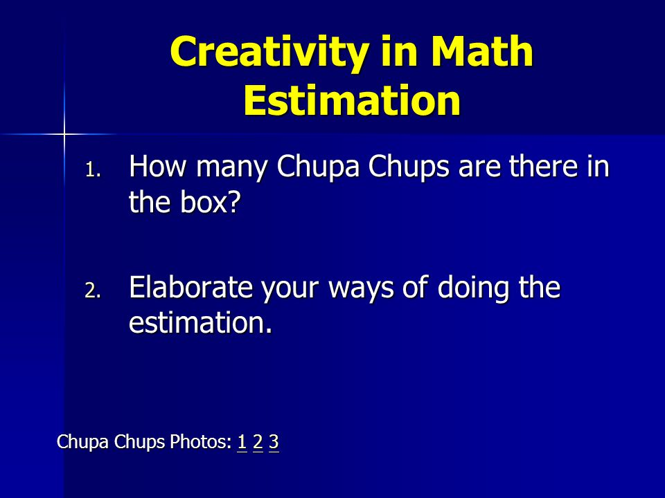 Creativity in Math Estimation 1.How many Chupa Chups are there in the box.