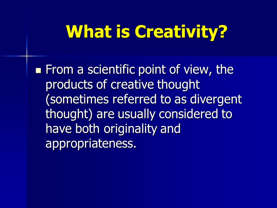 What is Creativity? From a scientific point of view, the products of creative thought (sometimes referred to as divergent thought) are usually conside