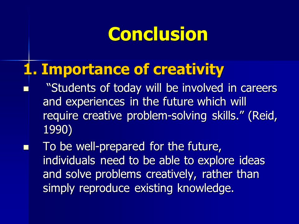 """Conclusion 1. Importance of creativity """"Students of today will be involved in careers and experiences in the future which will require creative proble"""