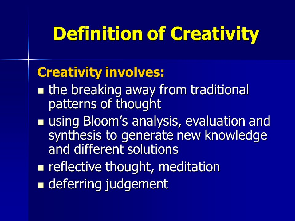 Definition of Creativity Creativity involves: the breaking away from traditional patterns of thought the breaking away from traditional patterns of thought using Bloom's analysis, evaluation and synthesis to generate new knowledge and different solutions using Bloom's analysis, evaluation and synthesis to generate new knowledge and different solutions reflective thought, meditation reflective thought, meditation deferring judgement deferring judgement