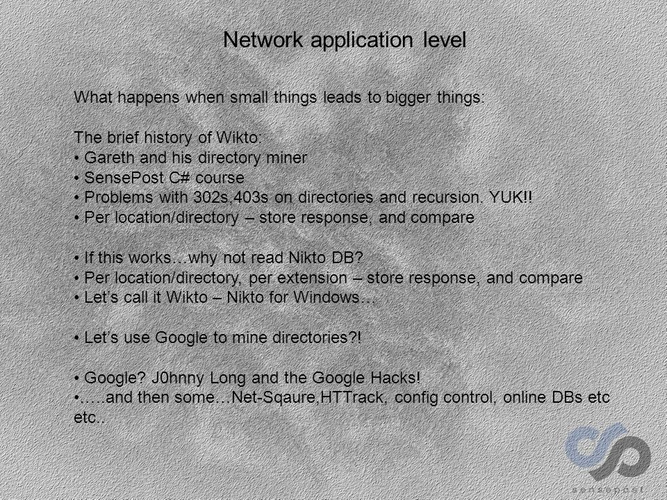 Network application level What happens when small things leads to bigger things: The brief history of Wikto: Gareth and his directory miner SensePost C# course Problems with 302s,403s on directories and recursion.