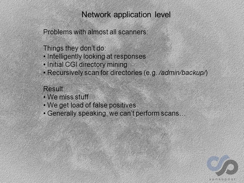 Network application level Problems with almost all scanners: Things they don't do: Intelligently looking at responses Initial CGI directory mining Recursively scan for directories (e.g.