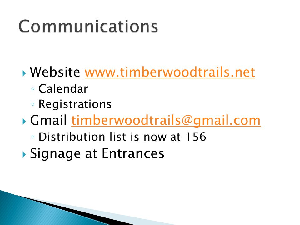  Website www.timberwoodtrails.netwww.timberwoodtrails.net ◦ Calendar ◦ Registrations  Gmail timberwoodtrails@gmail.comtimberwoodtrails@gmail.com ◦ Distribution list is now at 156  Signage at Entrances