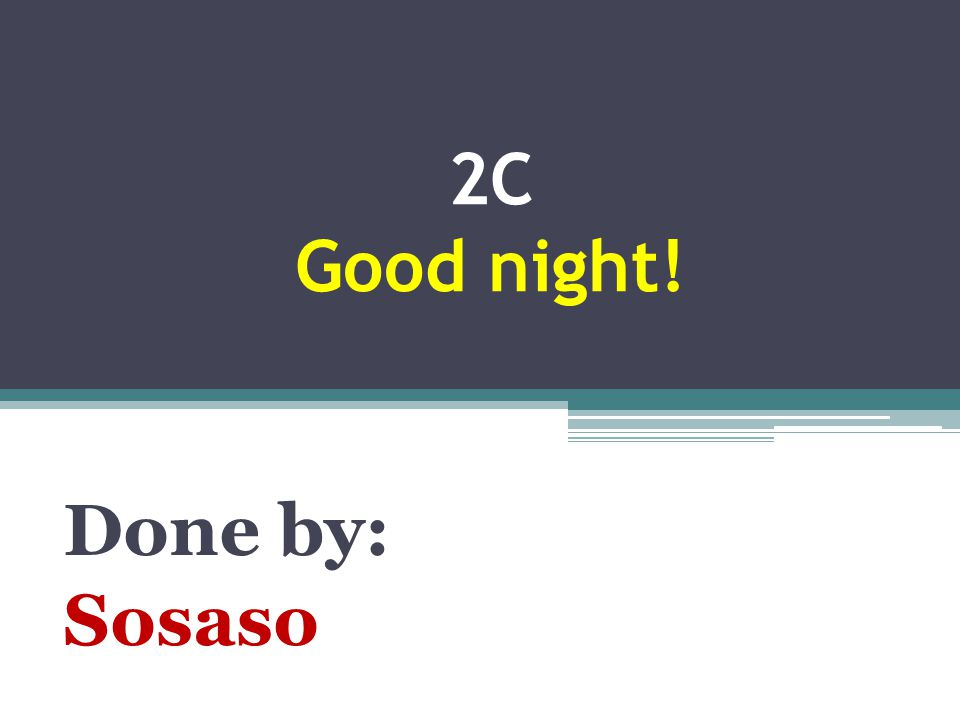 2C Good night! Done by: Sosaso