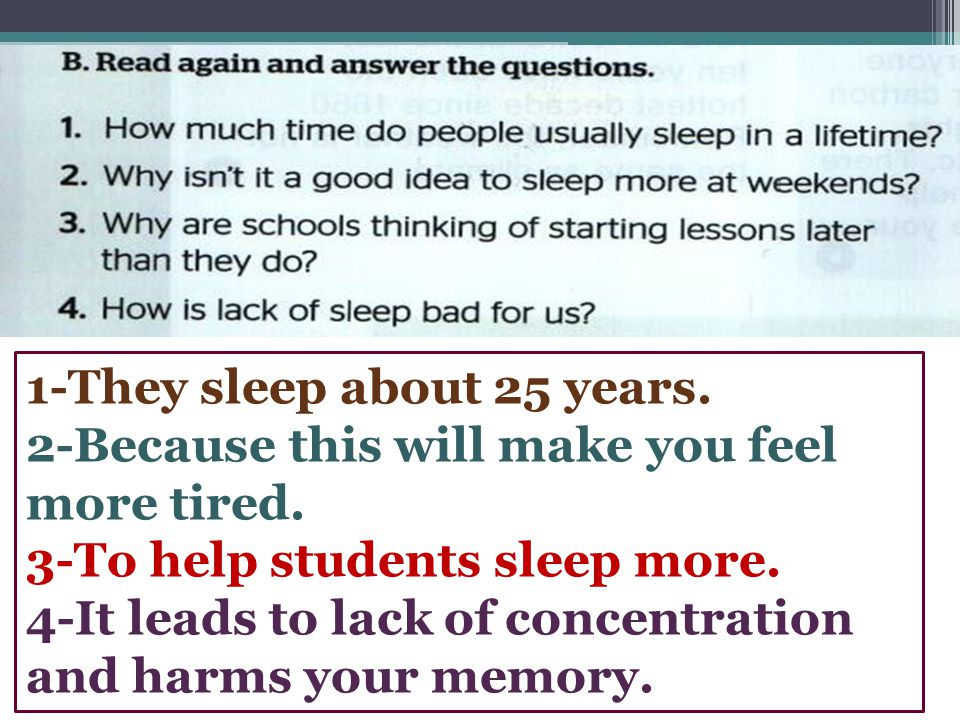 1-They sleep about 25 years. 2-Because this will make you feel more tired. 3-To help students sleep more. 4-It leads to lack of concentration and harm