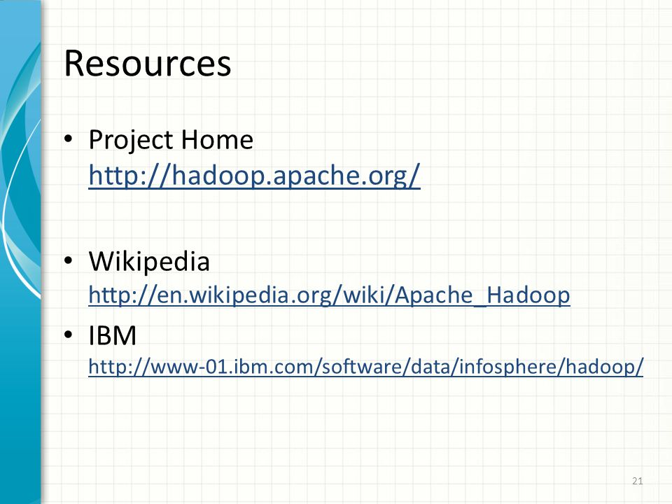 Resources Project Home http://hadoop.apache.org/ Wikipedia http://en.wikipedia.org/wiki/Apache_Hadoop IBM http://www-01.ibm.com/software/data/infosphe