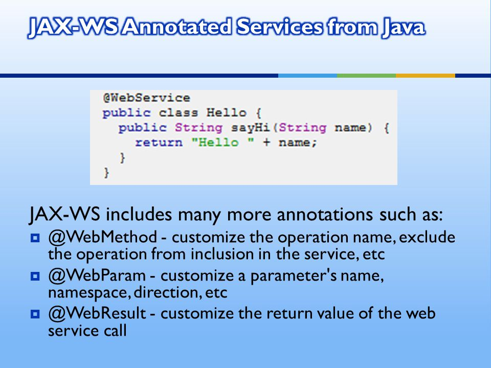 JAX-WS includes many more annotations such as:  @WebMethod - customize the operation name, exclude the operation from inclusion in the service, etc  @WebParam - customize a parameter s name, namespace, direction, etc  @WebResult - customize the return value of the web service call