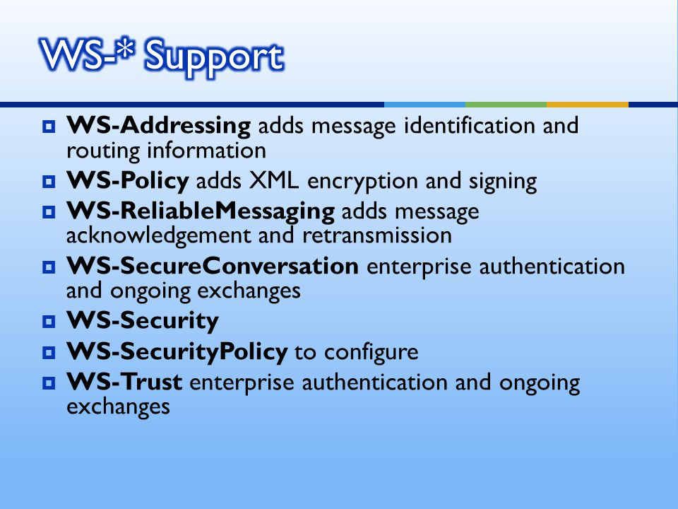  WS-Addressing adds message identification and routing information  WS-Policy adds XML encryption and signing  WS-ReliableMessaging adds message acknowledgement and retransmission  WS-SecureConversation enterprise authentication and ongoing exchanges  WS-Security  WS-SecurityPolicy to configure  WS-Trust enterprise authentication and ongoing exchanges