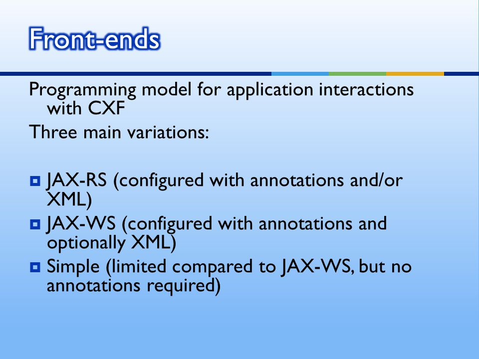 Programming model for application interactions with CXF Three main variations:  JAX-RS (configured with annotations and/or XML)  JAX-WS (configured with annotations and optionally XML)  Simple (limited compared to JAX-WS, but no annotations required)