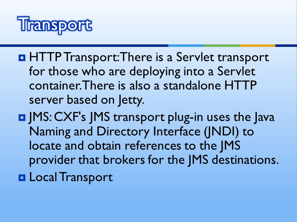  HTTP Transport: There is a Servlet transport for those who are deploying into a Servlet container.