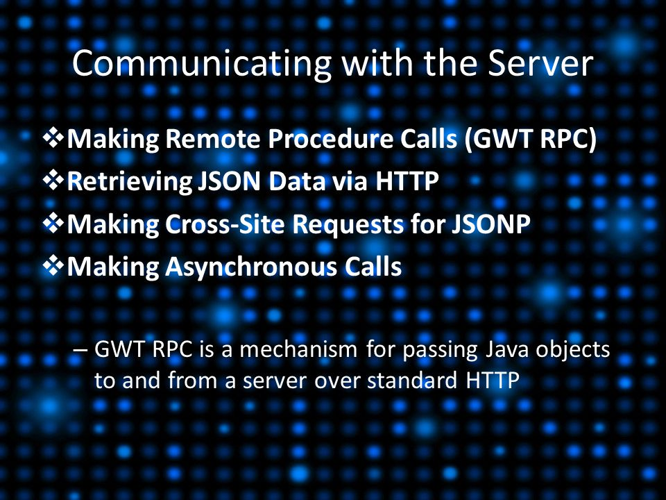 Communicating with the Server  Making Remote Procedure Calls (GWT RPC)  Retrieving JSON Data via HTTP  Making Cross-Site Requests for JSONP  Making Asynchronous Calls – GWT RPC is a mechanism for passing Java objects to and from a server over standard HTTP