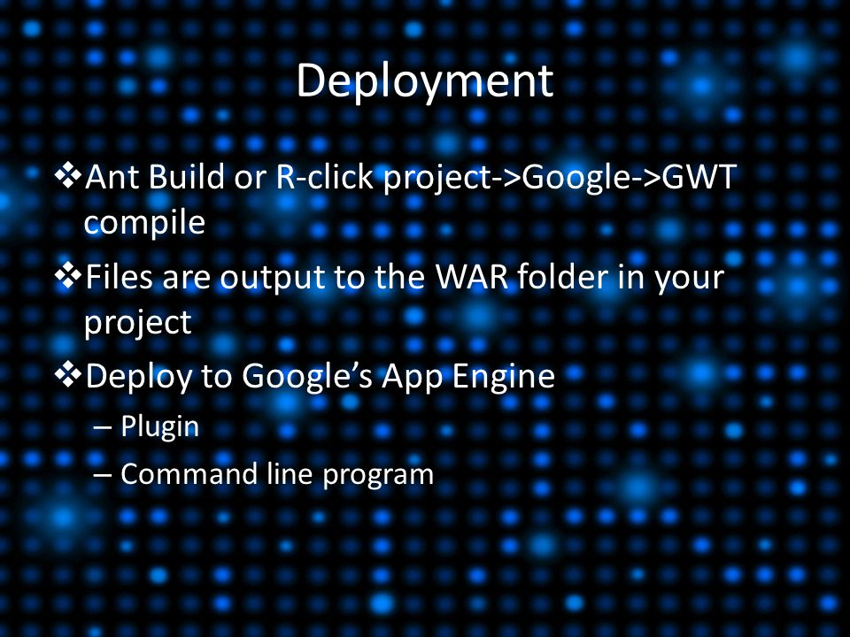 Deployment  Ant Build or R-click project->Google->GWT compile  Files are output to the WAR folder in your project  Deploy to Google's App Engine – Plugin – Command line program