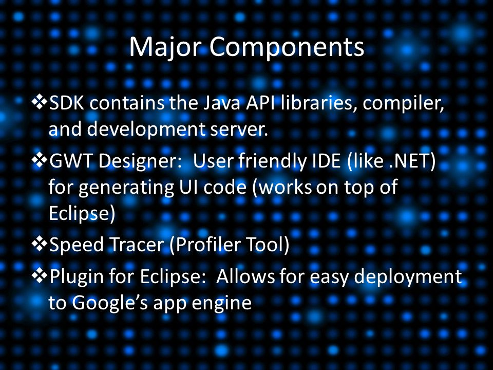 Major Components  SDK contains the Java API libraries, compiler, and development server.  GWT Designer: User friendly IDE (like.NET) for generating