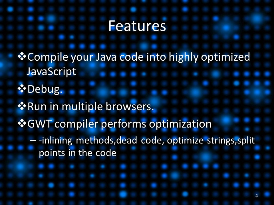 Features  Compile your Java code into highly optimized JavaScript  Debug.  Run in multiple browsers.  GWT compiler performs optimization – -inlini