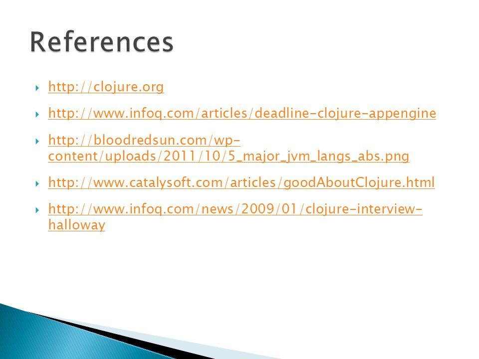  http://clojure.org http://clojure.org  http://www.infoq.com/articles/deadline-clojure-appengine http://www.infoq.com/articles/deadline-clojure-appengine  http://bloodredsun.com/wp- content/uploads/2011/10/5_major_jvm_langs_abs.png http://bloodredsun.com/wp- content/uploads/2011/10/5_major_jvm_langs_abs.png  http://www.catalysoft.com/articles/goodAboutClojure.html http://www.catalysoft.com/articles/goodAboutClojure.html  http://www.infoq.com/news/2009/01/clojure-interview- halloway http://www.infoq.com/news/2009/01/clojure-interview- halloway