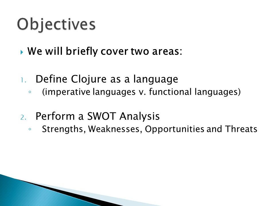  We will briefly cover two areas: 1. Define Clojure as a language ◦ (imperative languages v.