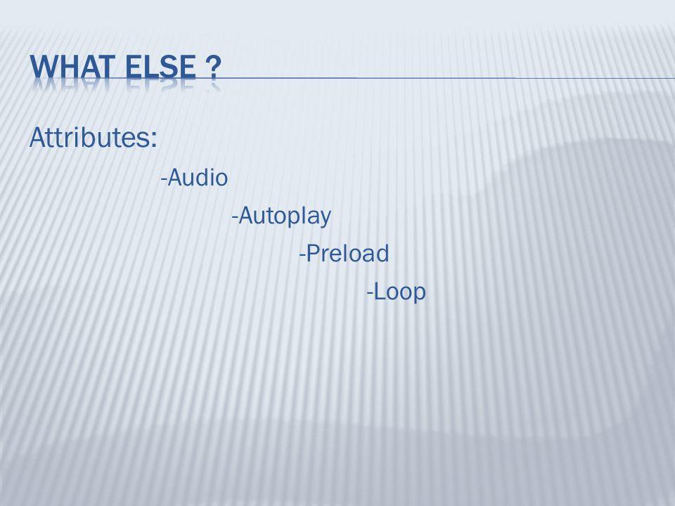Attributes: -Audio -Autoplay -Preload -Loop